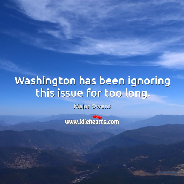 Washington has been ignoring this issue for too long. Major Owens Picture Quote