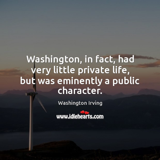 Washington, in fact, had very little private life, but was eminently a public character. Washington Irving Picture Quote