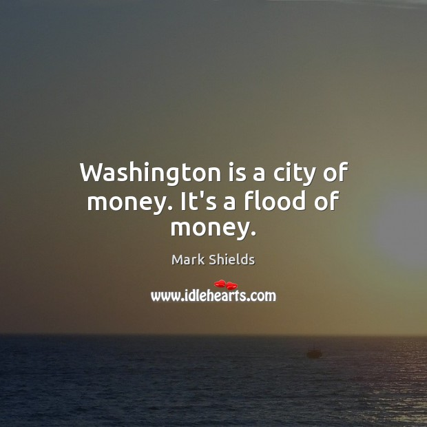 Washington is a city of money. It's a flood of money. Mark Shields Picture Quote