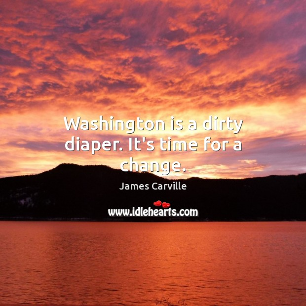 Washington is a dirty diaper. It's time for a change. James Carville Picture Quote