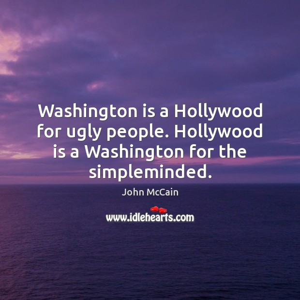 Washington is a Hollywood for ugly people. Hollywood is a Washington for the simpleminded. Image