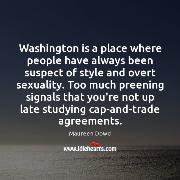 Washington is a place where people have always been suspect of style Maureen Dowd Picture Quote
