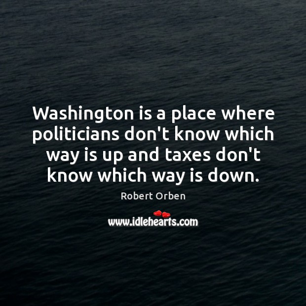 Washington is a place where politicians don't know which way is up Robert Orben Picture Quote