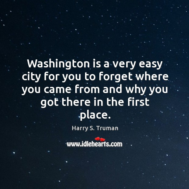 Washington is a very easy city for you to forget where you came from and why you got there in the first place. Image