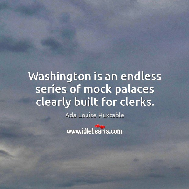 Image, Washington is an endless series of mock palaces clearly built for clerks.