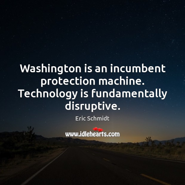 Washington is an incumbent protection machine. Technology is fundamentally disruptive. Technology Quotes Image