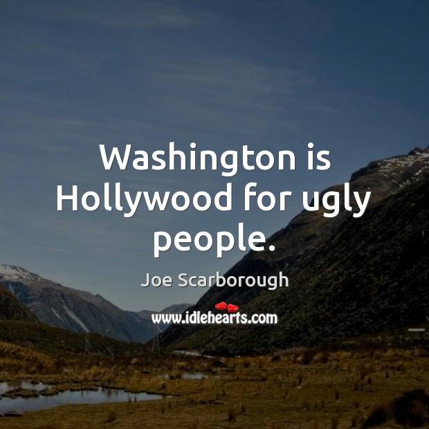 Washington is Hollywood for ugly people. Image