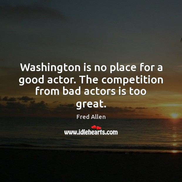 Washington is no place for a good actor. The competition from bad actors is too great. Fred Allen Picture Quote