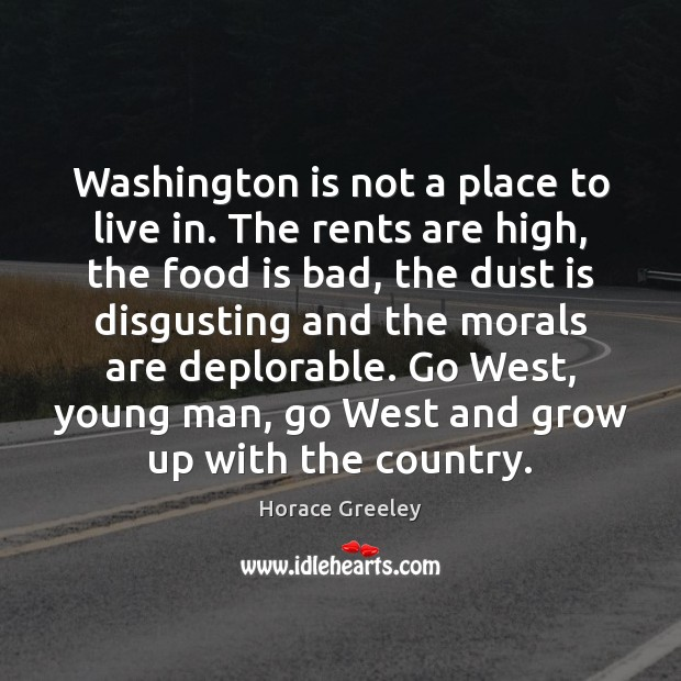 Image, Washington is not a place to live in. The rents are high,