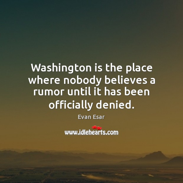 Washington is the place where nobody believes a rumor until it has been officially denied. Evan Esar Picture Quote