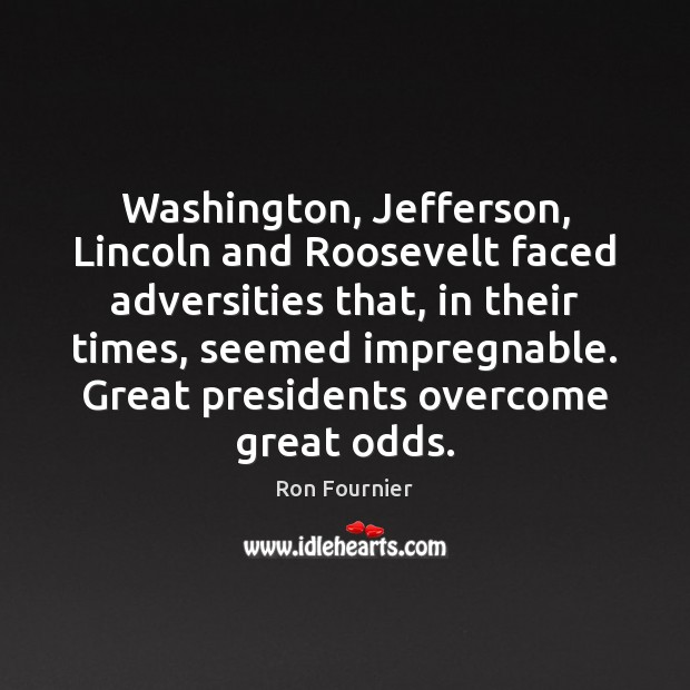 Washington, Jefferson, Lincoln and Roosevelt faced adversities that, in their times, seemed Ron Fournier Picture Quote
