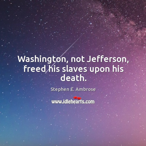 Washington, not jefferson, freed his slaves upon his death. Stephen E. Ambrose Picture Quote
