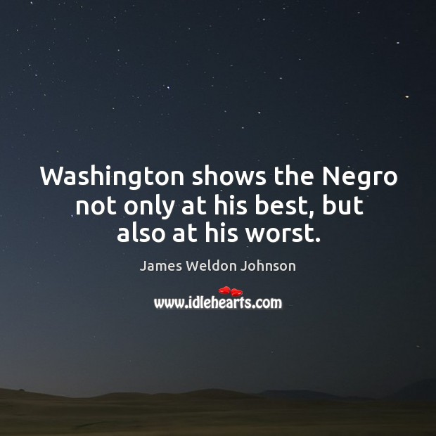 Washington shows the negro not only at his best, but also at his worst. James Weldon Johnson Picture Quote