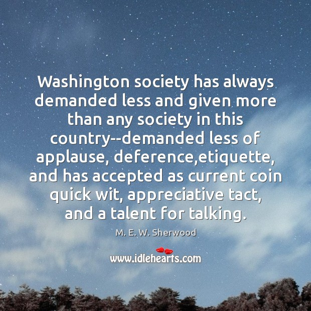 Washington society has always demanded less and given more than any society M. E. W. Sherwood Picture Quote