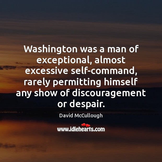 Image, Washington was a man of exceptional, almost excessive self-command, rarely permitting himself