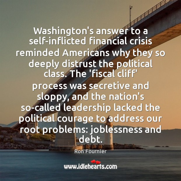 Washington's answer to a self-inflicted financial crisis reminded Americans why they so Ron Fournier Picture Quote