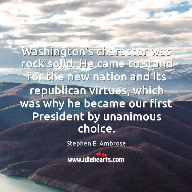 Washington's character was rock solid. He came to stand for the new nation and its Stephen E. Ambrose Picture Quote