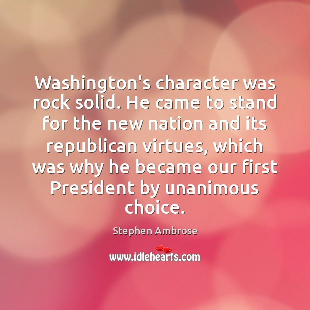 Image, Washington's character was rock solid. He came to stand for the new