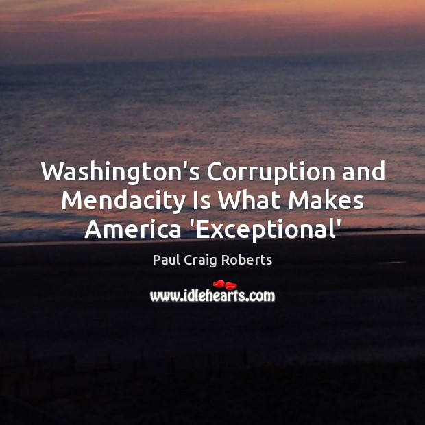 Washington's Corruption and Mendacity Is What Makes America 'Exceptional' Paul Craig Roberts Picture Quote