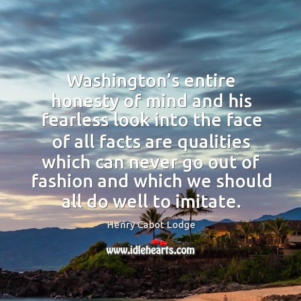 Washington's entire honesty of mind and his fearless look into the face of all facts are Image