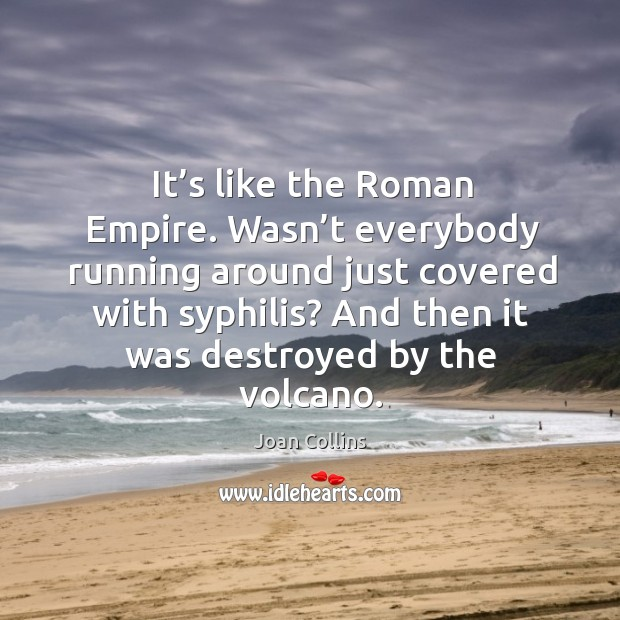 Wasn't everybody running around just covered with syphilis? and then it was destroyed by the volcano. Image