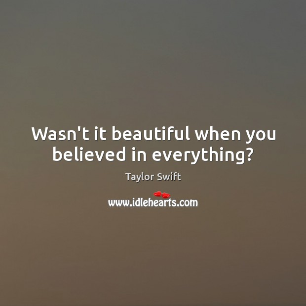 Wasn't it beautiful when you believed in everything? Taylor Swift Picture Quote