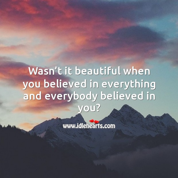 Wasn't it beautiful when you believed in everything and everybody believed in you? Image
