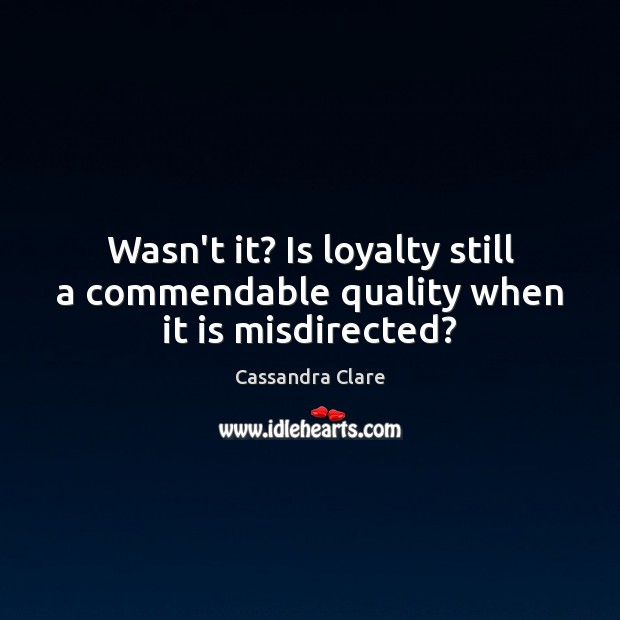 Wasn't it? Is loyalty still a commendable quality when it is misdirected? Image