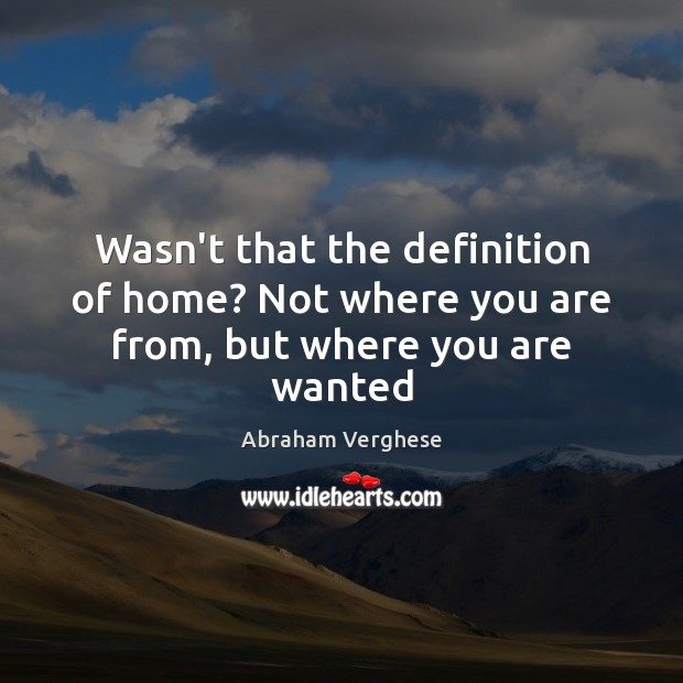 Wasn't that the definition of home? Not where you are from, but where you are wanted Abraham Verghese Picture Quote