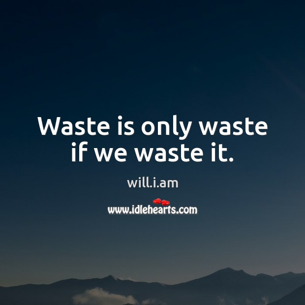 Waste is only waste if we waste it. Image