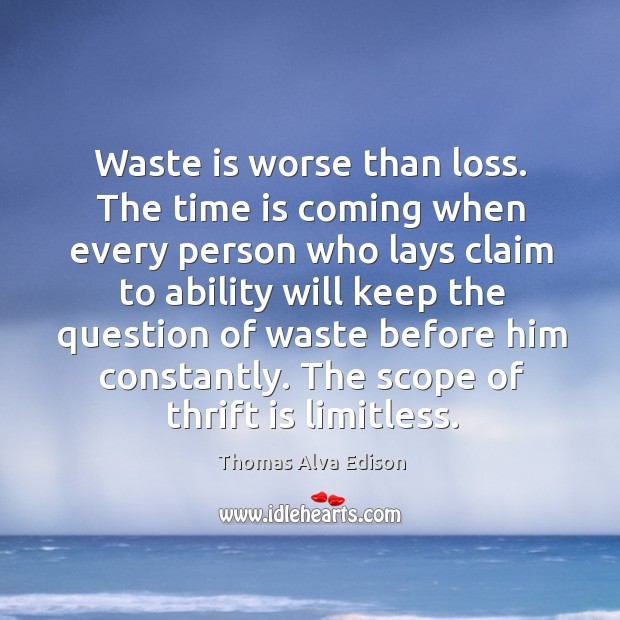 Waste is worse than loss. The time is coming when every person who lays claim Thomas Alva Edison Picture Quote