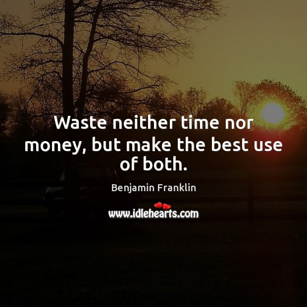 Waste neither time nor money, but make the best use of both. Benjamin Franklin Picture Quote