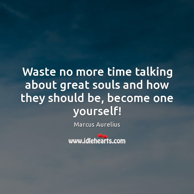 Image, Waste no more time talking about great souls and how they should be, become one yourself!