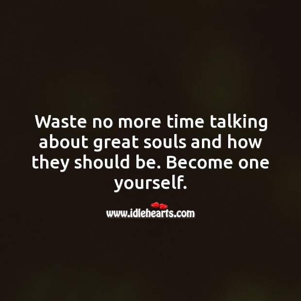Image, Waste no more time talking about great souls and how they should be. Become one yourself.