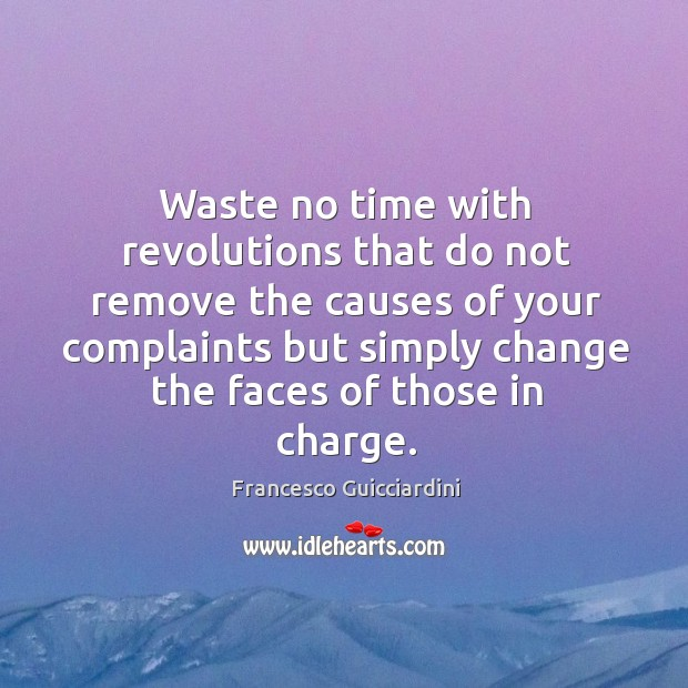 Waste no time with revolutions that do not remove the causes of your complaints but simply change the faces of those in charge. Francesco Guicciardini Picture Quote