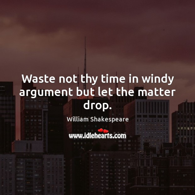 Waste not thy time in windy argument but let the matter drop. Image