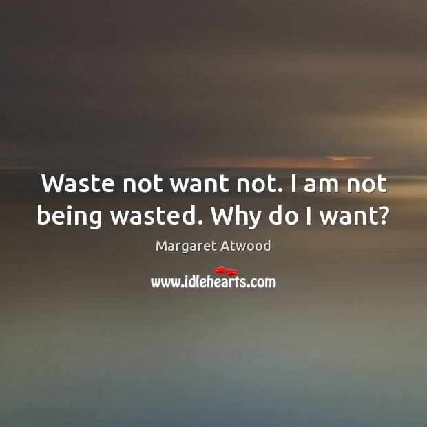 Waste not want not. I am not being wasted. Why do I want? Margaret Atwood Picture Quote