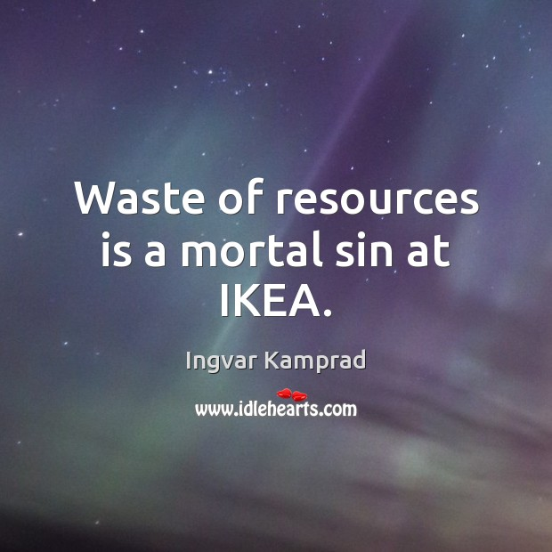 Waste of resources is a mortal sin at IKEA. Ingvar Kamprad Picture Quote