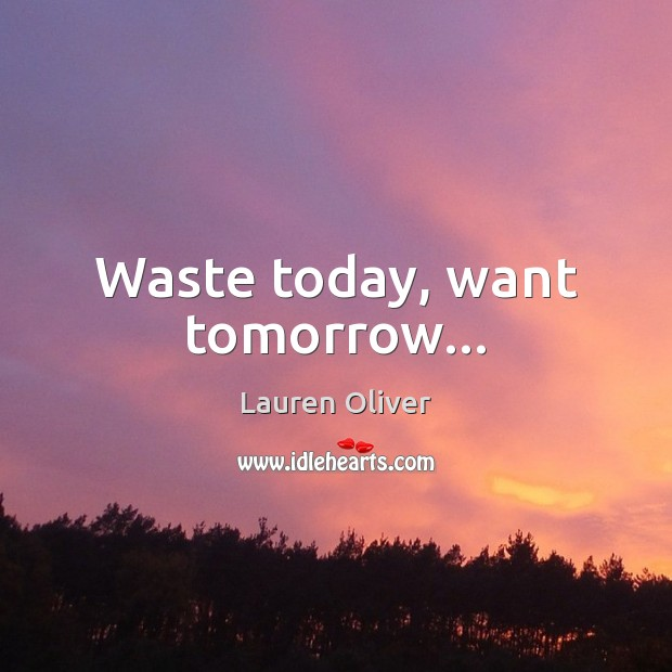 Waste today, want tomorrow… Image