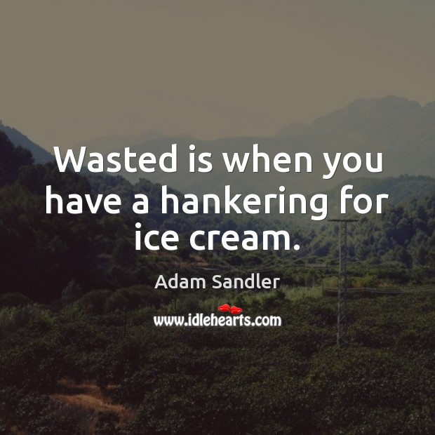 Wasted is when you have a hankering for ice cream. Adam Sandler Picture Quote
