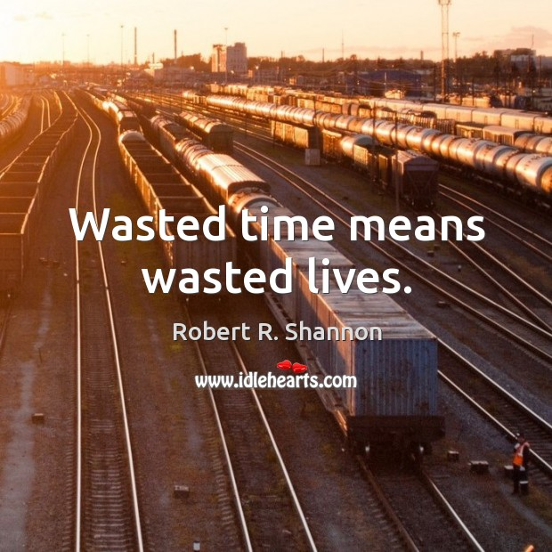 Wasted time means wasted lives. Image