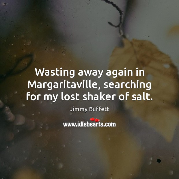 Wasting away again in Margaritaville, searching for my lost shaker of salt. Jimmy Buffett Picture Quote