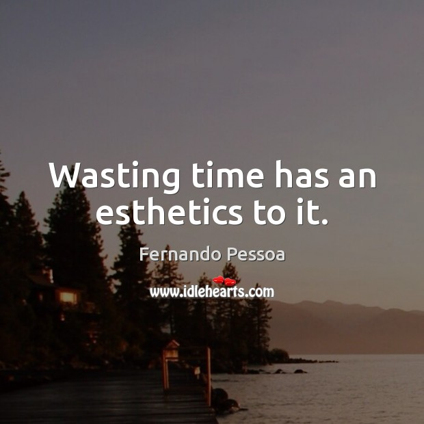 Wasting time has an esthetics to it. Fernando Pessoa Picture Quote