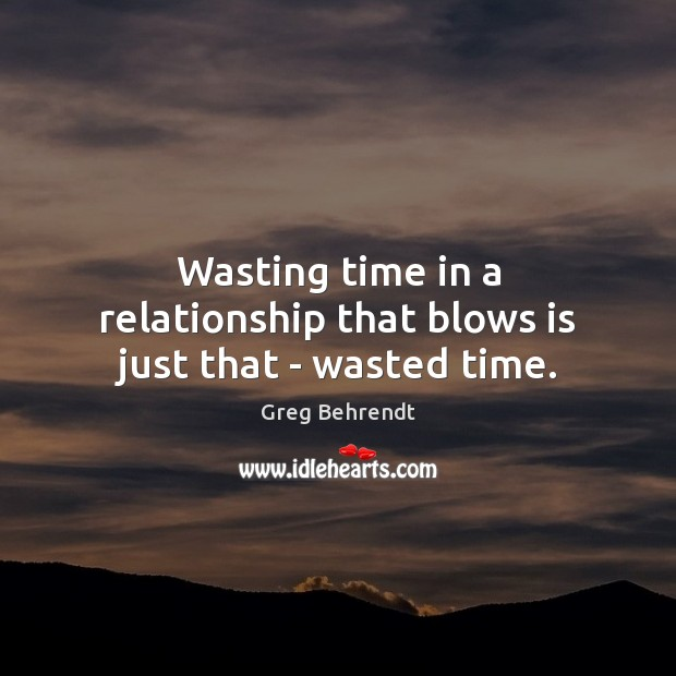 Wasting Time In A Relationship That Blows Is Just That Wasted Time