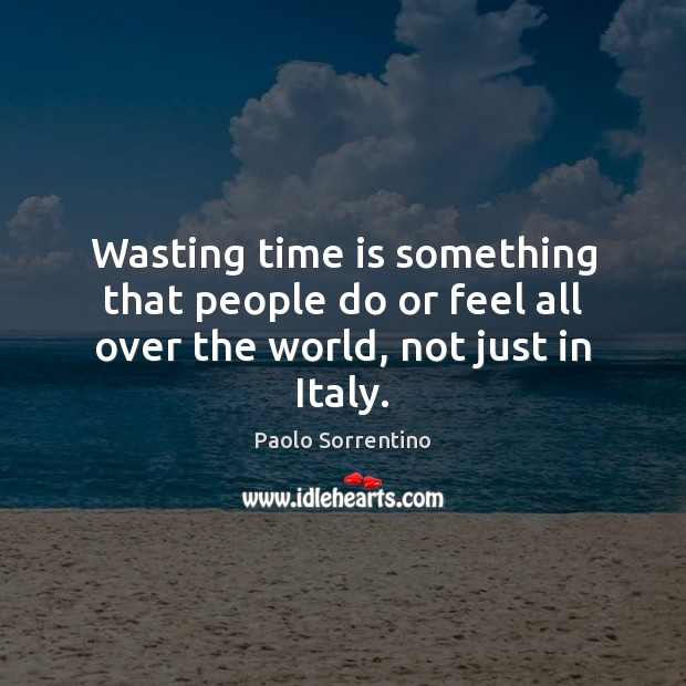 Wasting time is something that people do or feel all over the world, not just in Italy. Image