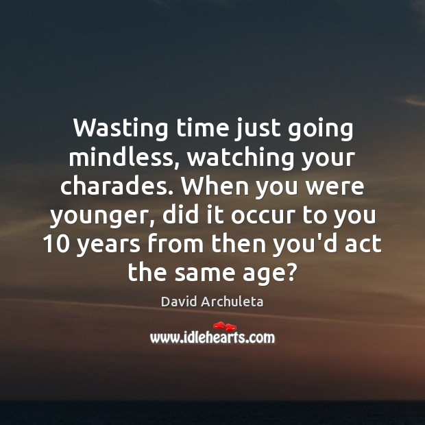 Wasting time just going mindless, watching your charades. When you were younger, Image