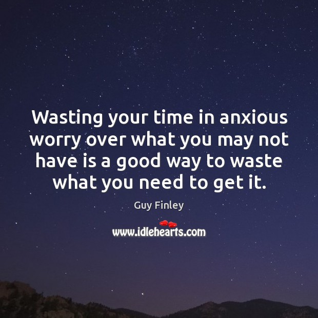 Wasting your time in anxious worry over what you may not have Image