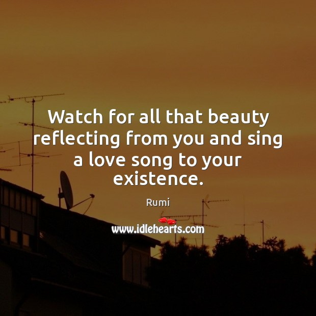 Image, Watch for all that beauty reflecting from you and sing a love song to your existence.