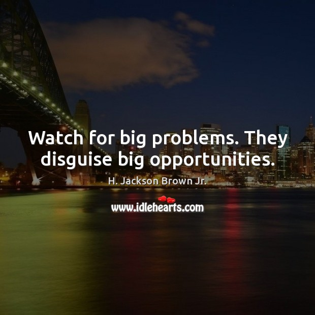Watch for big problems. They disguise big opportunities. H. Jackson Brown Jr. Picture Quote