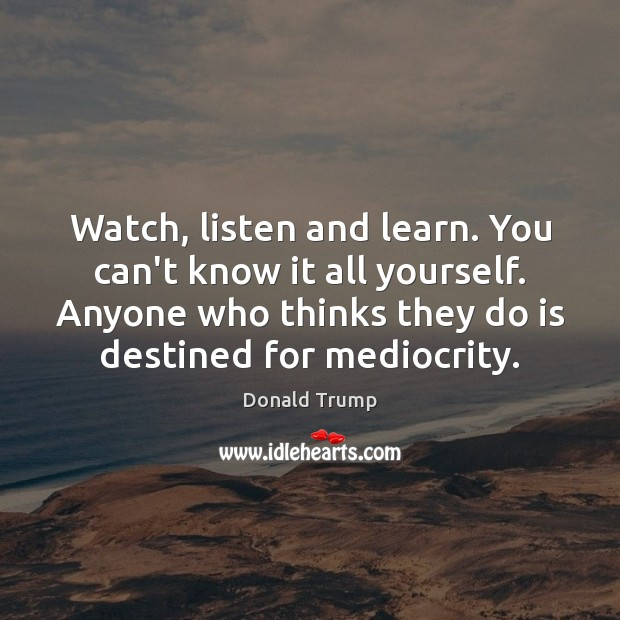 Watch, listen and learn. You can't know it all yourself. Anyone who Image